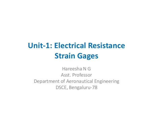 Unit-1: Electrical Resistance Strain Gages Hareesha N G Asst. Professor Department of Aeronautical Engineering DSCE, Benga...