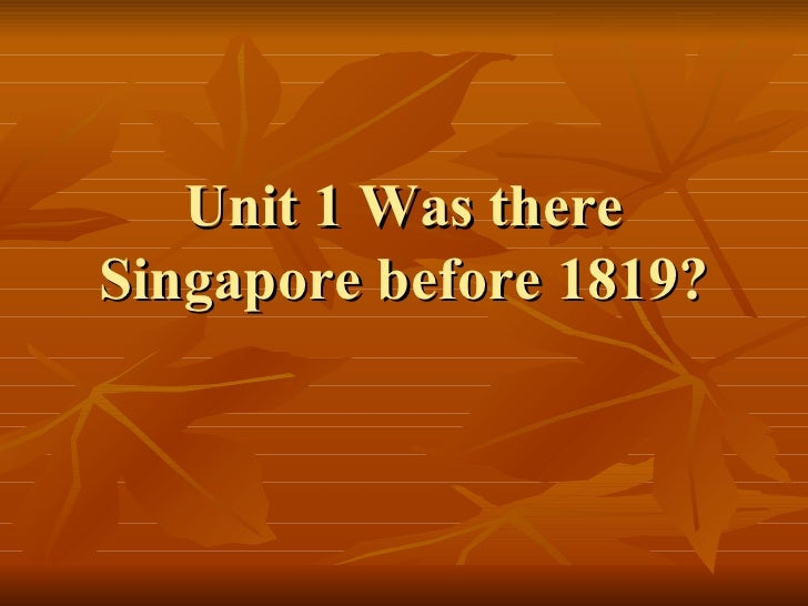 Unit 1 Was there Singapore before 1819?