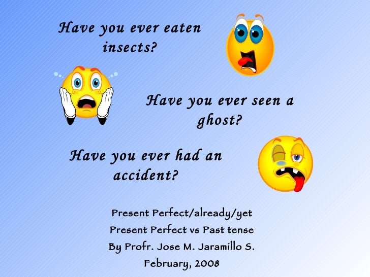 Have you ever eaten insects? Present Perfect/already/yet Present Perfect vs Past tense By Profr. Jose M. Jaramillo S. Febr...