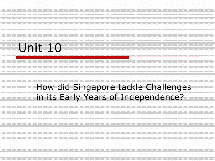 Unit 10 How did Singapore tackle Challenges in its Early Years of Independence?