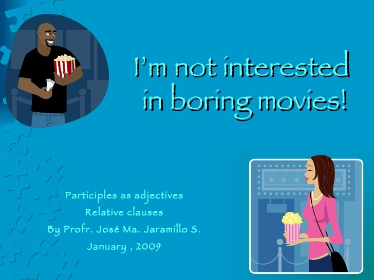 I'm not interested  in boring movies! Participles as adjectives Relative clauses By Profr. José Ma. Jaramillo S. January ,...