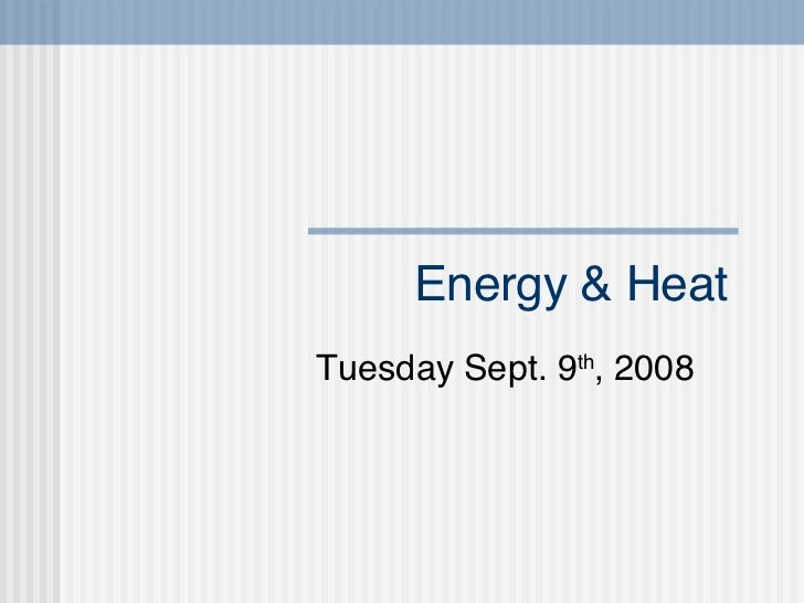 Energy & Heat Tuesday Sept. 9 th , 2008