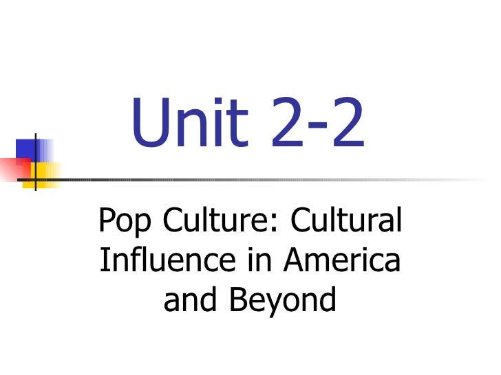Unit 2-2 Pop Culture: Cultural Influence in America and Beyond