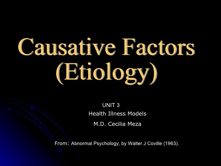 Causative Factors (Etiology) Health Illness Models M.D. Cecilia Meza From:  Abnormal Psychology,  by  Walter J   Coville (...