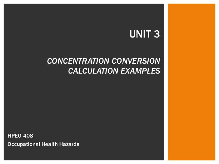 UNIT 3 CONCENTRATION CONVERSION CALCULATION EXAMPLES HPEO 408  Occupational Health Hazards