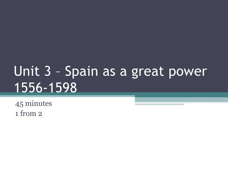 Unit 3 – Spain as a great power 1556-1598 45 minutes  1 from 2