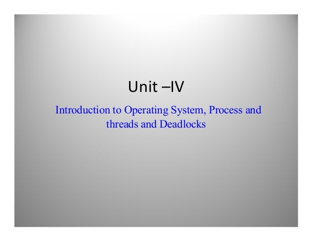 Unit –IVIntroduction to Operating System, Process andthreads and Deadlocksthreads and Deadlocks