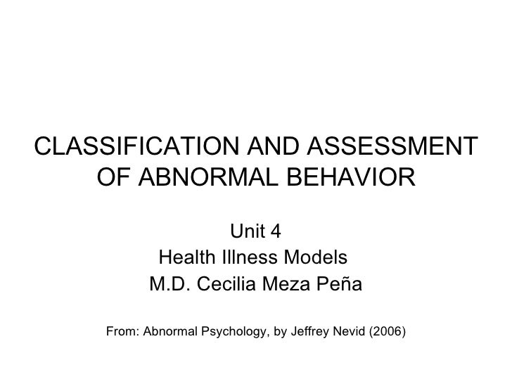 CLASSIFICATION AND ASSESSMENT OF ABNORMAL BEHAVIOR Unit 4 Health Illness Models  M.D. Cecilia Meza Peña From: Abnormal Psy...