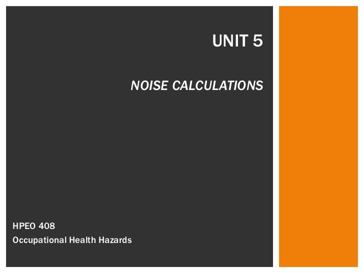 UNIT 5 NOISE CALCULATIONS HPEO 408  Occupational Health Hazards