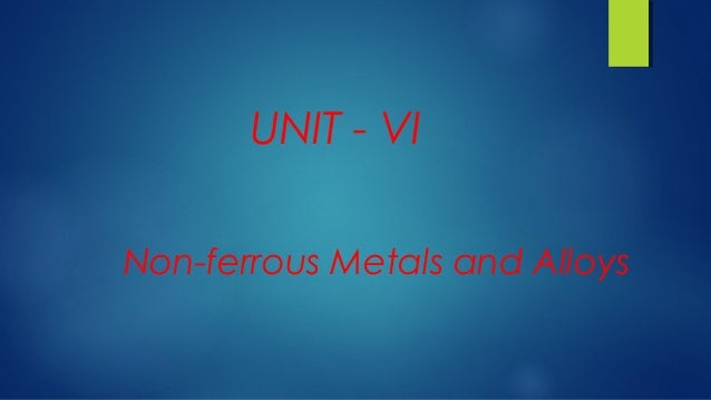 Non-ferrous Metals and Alloys UNIT - VI