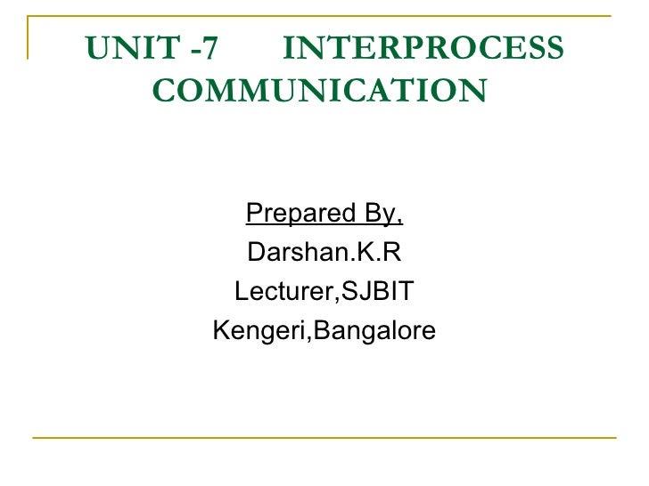 UNIT -7  INTERPROCESS COMMUNICATION  <ul><li>Prepared By, </li></ul><ul><li>Darshan.K.R </li></ul><ul><li>Lecturer,SJBIT <...