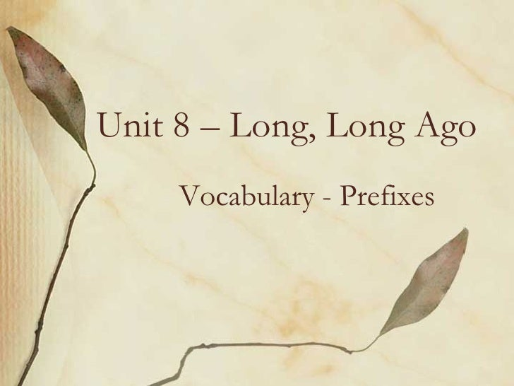Unit 8 – Long, Long Ago Vocabulary - Prefixes