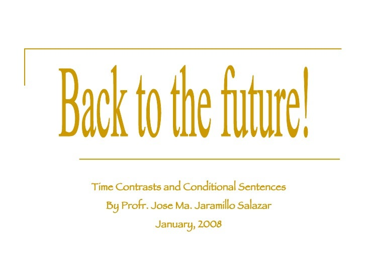 Back to the future! Time Contrasts and Conditional Sentences By Profr. Jose Ma. Jaramillo Salazar January, 2008