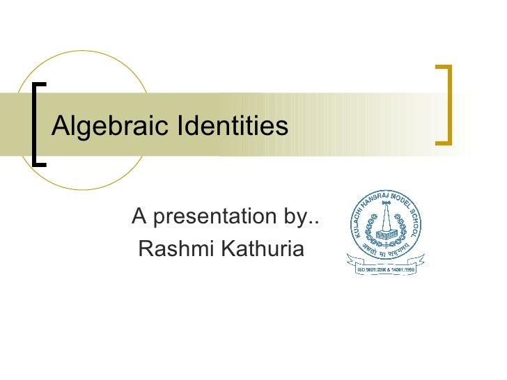 Algebraic Identities A presentation by.. Rashmi Kathuria