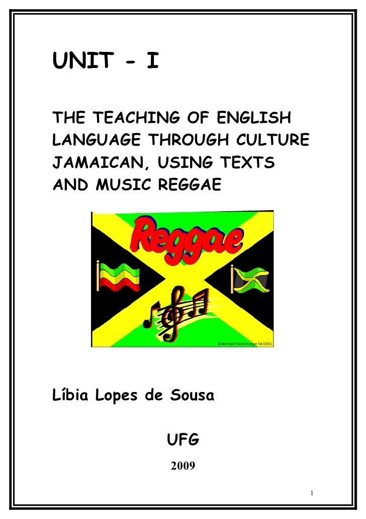 UNIT - I  THE TEACHING OF ENGLISH LANGUAGE THROUGH CULTURE JAMAICAN, USING TEXTS AND MUSIC REGGAE     Líbia Lopes de Sousa...