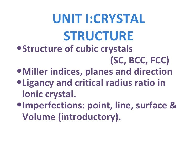 UNIT I:CRYSTAL   STRUCTURE <ul><li>Structure of cubic crystals  </li></ul><ul><li>(SC, BCC, FCC) </li></ul><ul><li>Miller ...