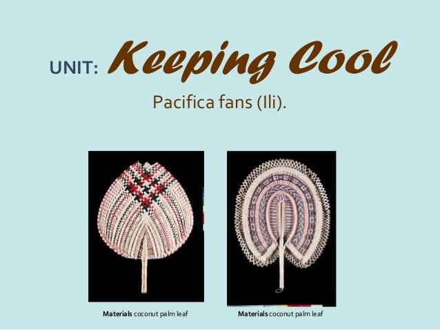 UNIT:   Keeping Cool                       Pacifica fans (Ili).        Materials coconut palm leaf   Materials coconut pal...