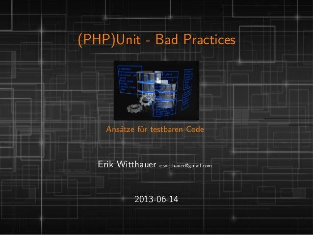 (PHP)Unit - Bad PracticesAnsätze für testbaren CodeErik Witthauer e.witthauer@gmail.com2013-06-14