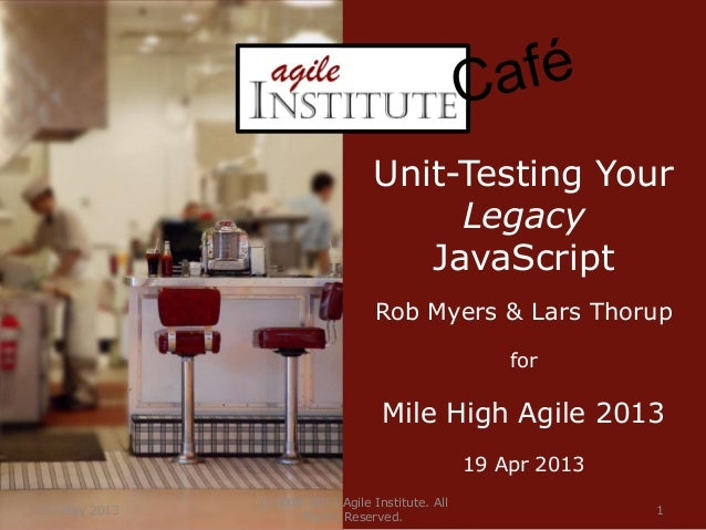 23 May 2013© 2008-2013 Agile Institute. AllRights Reserved.1Unit-Testing YourLegacyJavaScriptRob Myers & Lars ThorupforMil...
