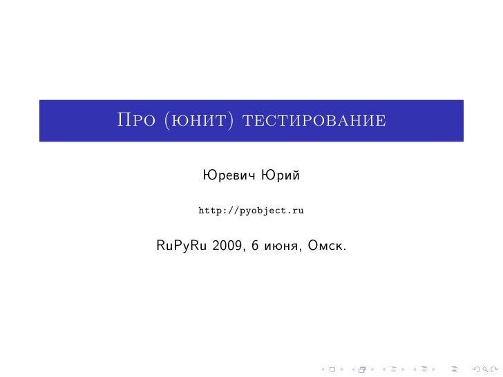 Про (юнит) тестирование           Юревич Юрий          http://pyobject.ru      RuPyRu 2009, 6 июня, Омск.
