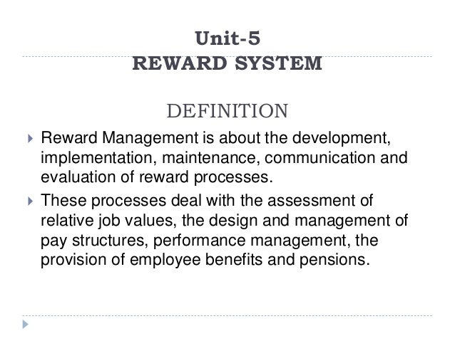 Unit-5 REWARD SYSTEM DEFINITION  Reward Management is about the development, implementation, maintenance, communication a...