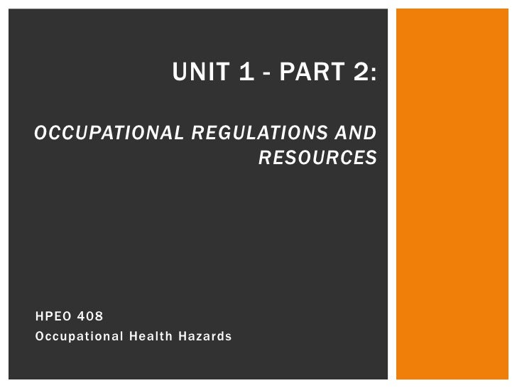 Unit 1 - Part 2:Occupational Regulations and Resources<br />HPEO 408<br />Occupational Health Hazards<br />