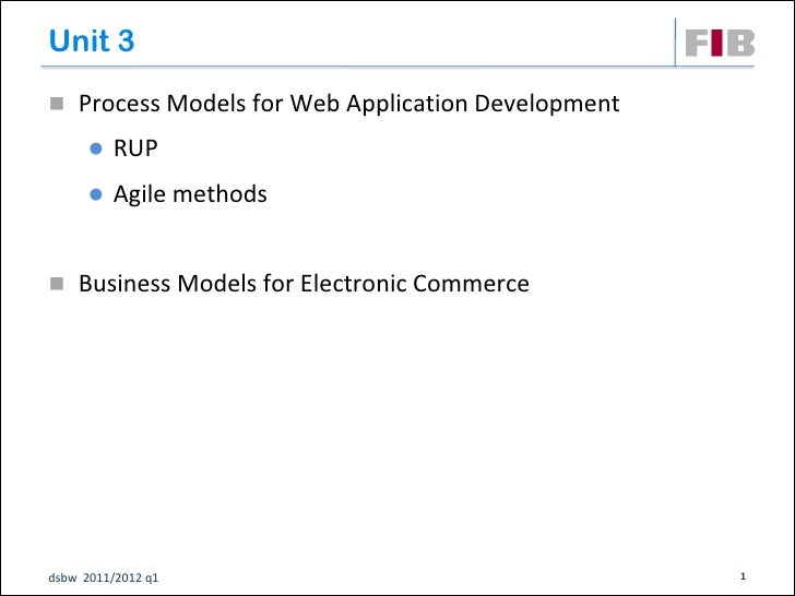 Unit 3 Process Models for Web Application Development         RUP         Agile methods Business Models for Electronic...
