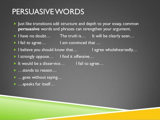 persuasive writing phrases Persuasive words to use when addressing your audience while it's true that persuasion is a matter of presenting organized thoughts and arguments, there are still a few key, individual words you can make use of to keep your audience engaged.