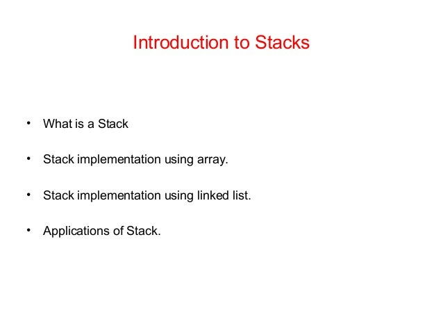 Introduction to Stacks • What is a Stack • Stack implementation using array. • Stack implementation using linked list. • A...