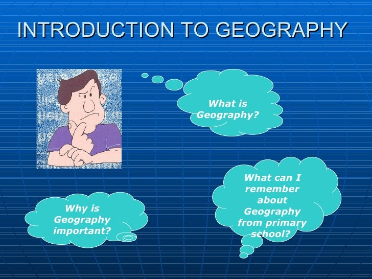INTRODUCTION TO GEOGRAPHY What is Geography? Why is Geography important? What can I remember about Geography from primary ...