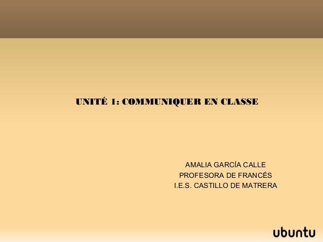UNITÉ 1: COMMUNIQUER EN CLASSE AMALIA GARCÍA CALLE PROFESORA DE FRANCÉS I.E.S. CASTILLO DE MATRERA