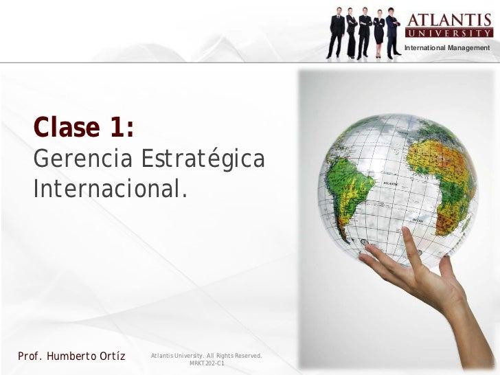 International Management  Clase 1:  Gerencia Estratégica  Internacional.Prof. Humberto Ortíz   Atlantis University. All Ri...