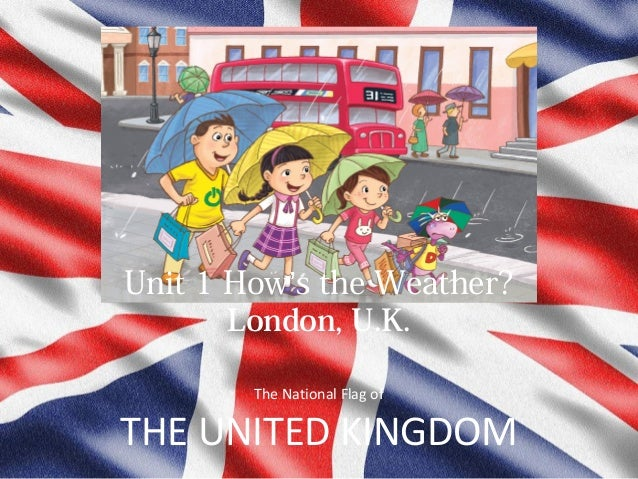 Unit 1 How's the Weather? London, U.K. The National Flag of  THE UNITED KINGDOM
