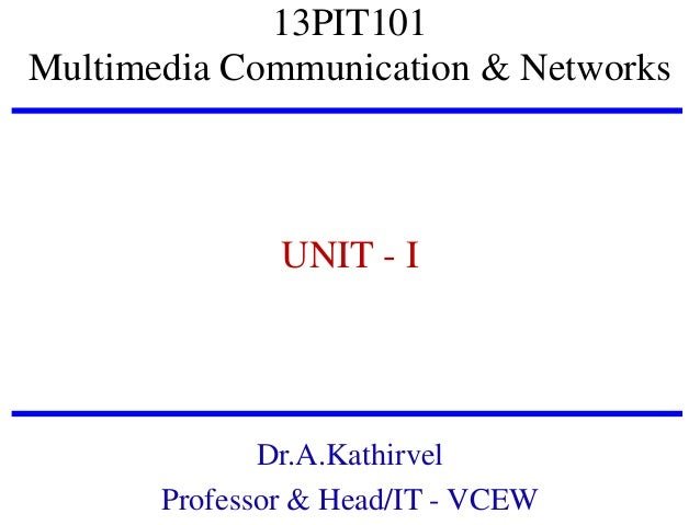 13PIT101 Multimedia Communication & Networks  UNIT - I  Dr.A.Kathirvel Professor & Head/IT - VCEW