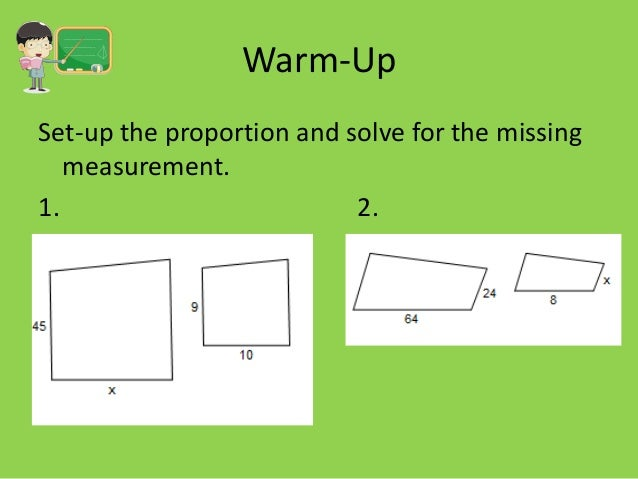 Warm-Up Set-up the proportion and solve for the missing measurement. 1. 2.