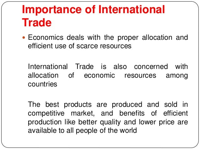 importance of international trade International trade is important because it allows countries to sell more of what they can produce in exchange for what they may lack or not have at all, to promote economic sufficiency in periods of particular international trade tension, such as now, with importing tariffs increasing, producing.