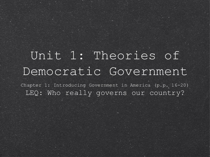 Unit 1: Theories ofDemocratic GovernmentChapter 1: Introducing Government in America (p.p. 16-20) LEQ: Who really governs ...