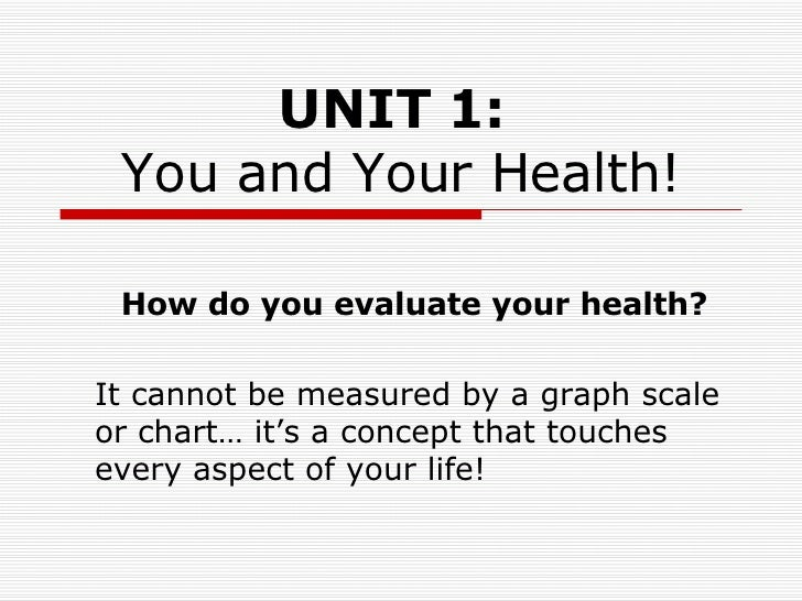 UNIT 1:   You and Your Health! How do you evaluate your health? It cannot be measured by a graph scale or chart… it's a co...