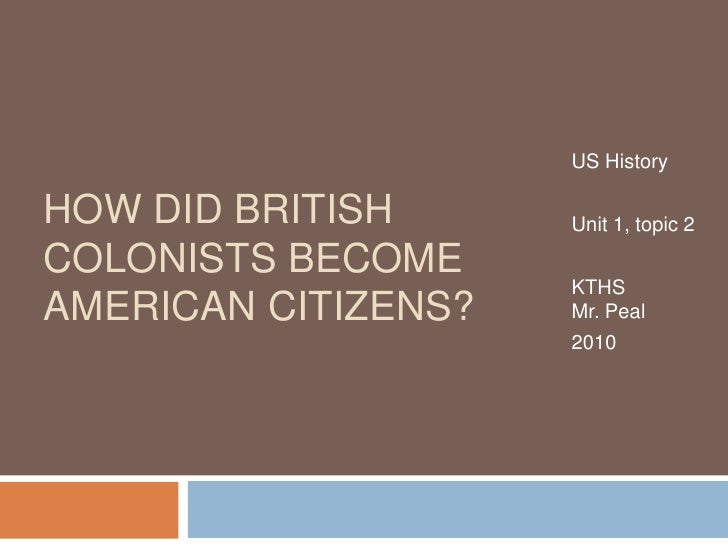 US History<br />Unit 1, topic 2<br />KTHSMr. Peal<br />2010<br />How did British Colonists become American Citizens?<br />