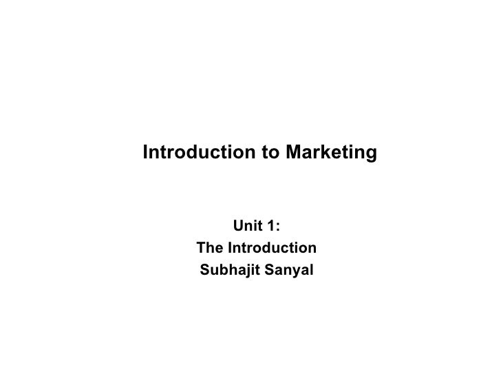 Introduction to Marketing Unit 1: The Introduction Subhajit Sanyal