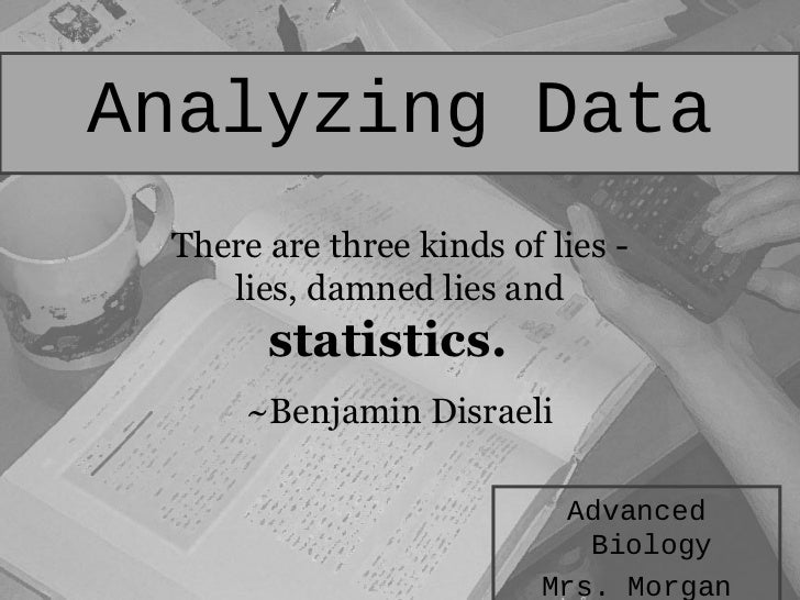 Analyzing Data There are three kinds of lies -    lies, damned lies and       statistics.      ~Benjamin Disraeli       ...