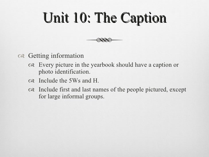 Unit 10: The Caption <ul><li>Getting information </li></ul><ul><ul><li>Every picture in the yearbook should have a caption...