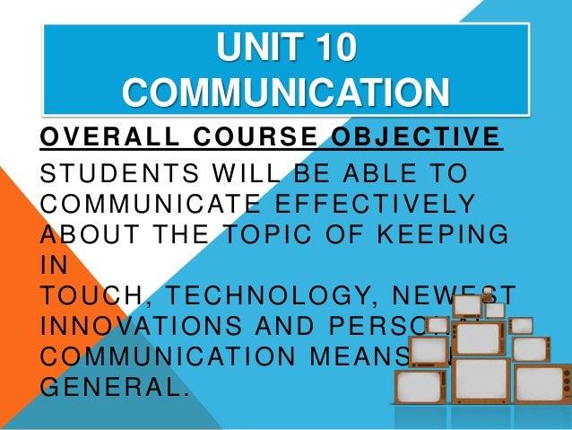 UNIT 10       COMMUNICATIONOVERALL COURSE OBJECTIVESTUDENTS WILL BE ABLE TOC O M M U N I C AT E E F F E C T I V E LYABOUT ...