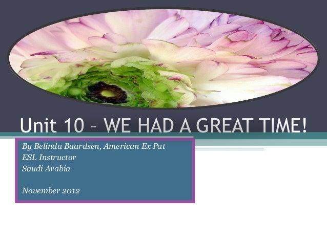 Unit 10 – WE HAD A GREAT TIME!By Belinda Baardsen, American Ex PatESL InstructorSaudi ArabiaNovember 2012