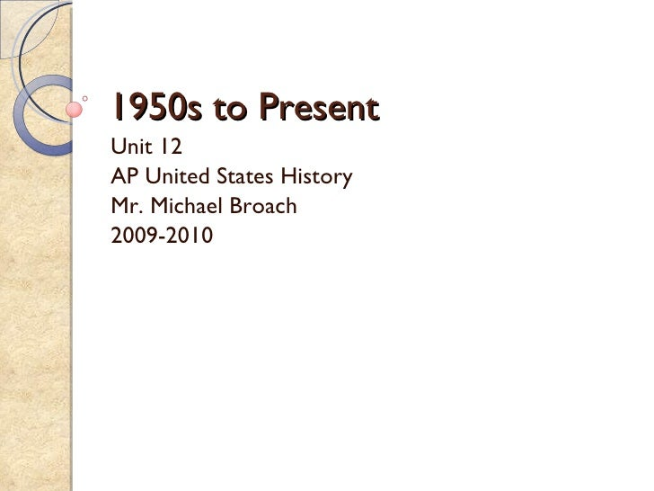 1950s to Present Unit 12 AP United States History Mr. Michael Broach 2009-2010