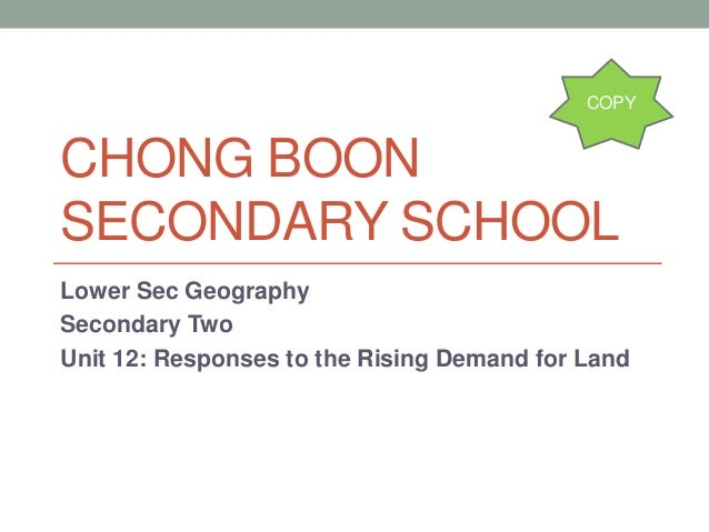 CHONG BOON SECONDARY SCHOOL Lower Sec Geography Secondary Two Unit 12: Responses to the Rising Demand for Land COPY