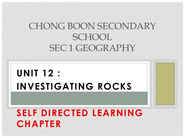 UNIT 12 : INVESTIGATING ROCKS SELF DIRECTED LEARNING CHAPTER CHONG BOON SECONDARY SCHOOL SEC 1 GEOGRAPHY