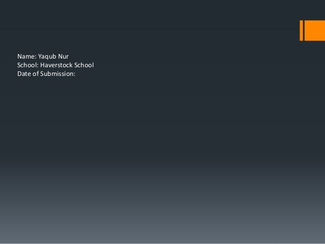 Name: Yaqub Nur School: Haverstock School Date of Submission: