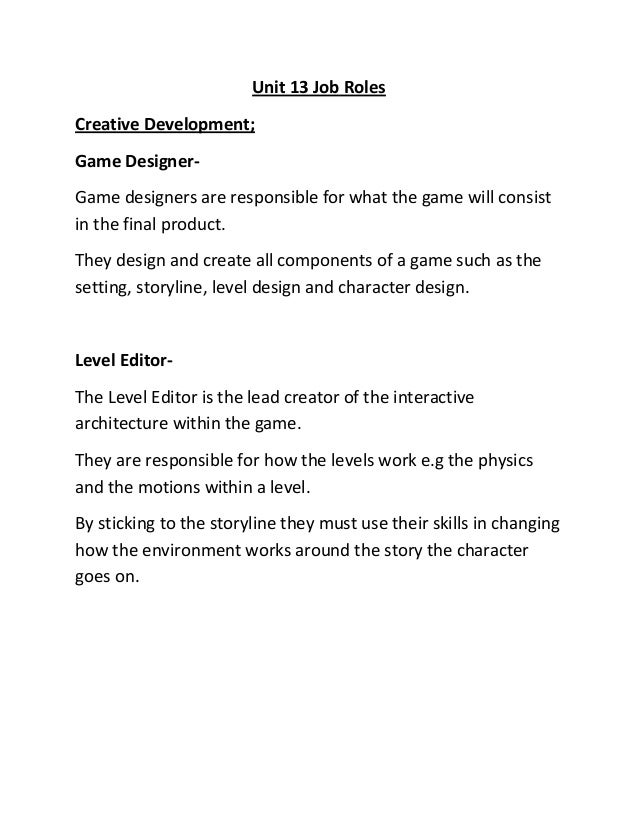 Unit 13 Job Roles Creative Development; Game Designer- Game designers are responsible for what the game will consist in th...