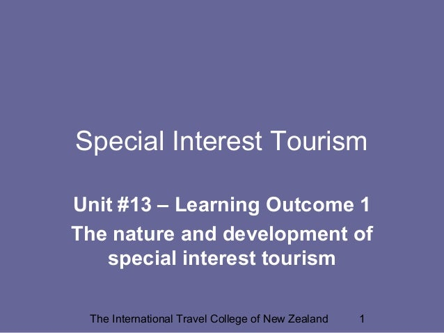 The International Travel College of New Zealand 1 Special Interest Tourism Unit #13 – Learning Outcome 1 The nature and de...